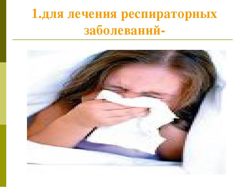 1.для лечения респираторных заболеваний-