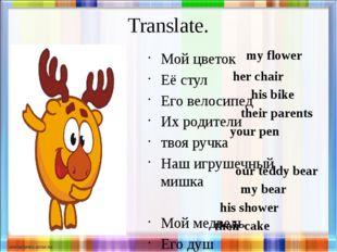 Translate. Мой цветок Её стул Его велосипед Их родители твоя ручка Наш игруше