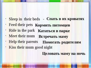 Sleep in their beds - Feed their pets Ride in the park Meet their mum Help t