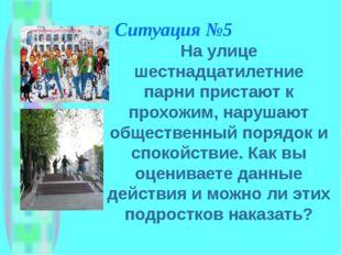 Ситуация №5 На улице шестнадцатилетние парни пристают к прохожим, нарушают об