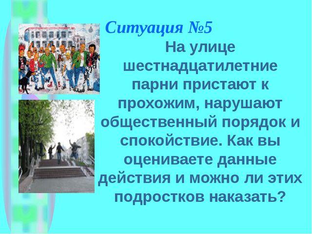 Ситуация №5 На улице шестнадцатилетние парни пристают к прохожим, нарушают об...