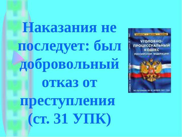 Наказания не последует: был добровольный отказ от преступления (ст. 31 УПК)