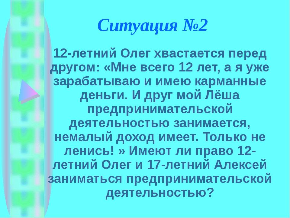 Ситуация №2 12-летний Олег хвастается перед другом: «Мне всего 12 лет, а я уж...