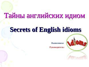 Тайны английских идиом Secrets of English idioms Выполнила: Руководитель: