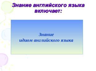 Знание английского языка включает: Английское произношение Основы английской