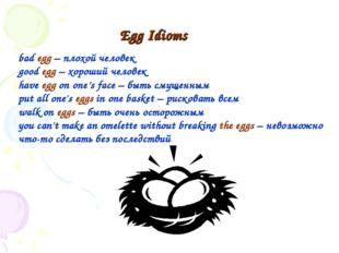 Egg Idioms bad egg – плохой человек good egg – хороший человек have egg on on
