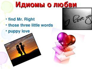 Идиомы о любви find Mr. Right those three little words puppy love