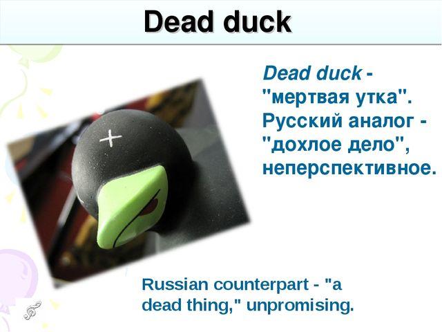 "Dead duck Dead duck - ""мертвая утка"". Русский аналог - ""дохлое дело"", неперсп..."