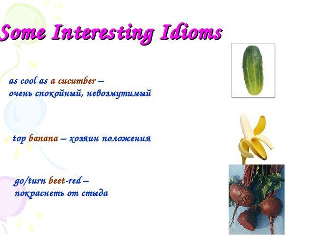 Some Interesting Idioms as cool as a cucumber – очень спокойный, невозмутимый...