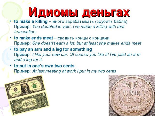 Идиомы деньгах to make a killing – много зарабатывать (срубить бабла) Пример:...