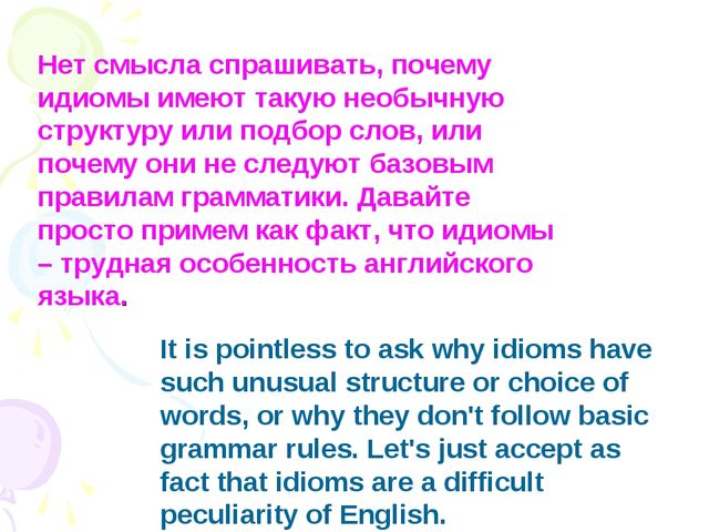 It is pointless to ask why idioms have such unusual structure or choice of wo...