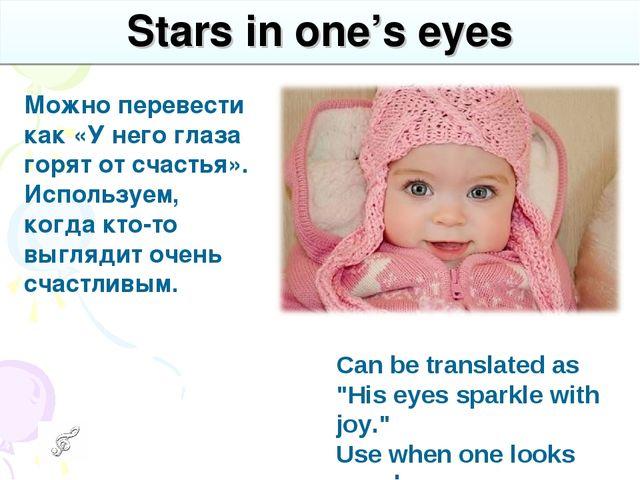 Stars in one's eyes Можно перевести как «У него глаза горят от счастья». Испо...