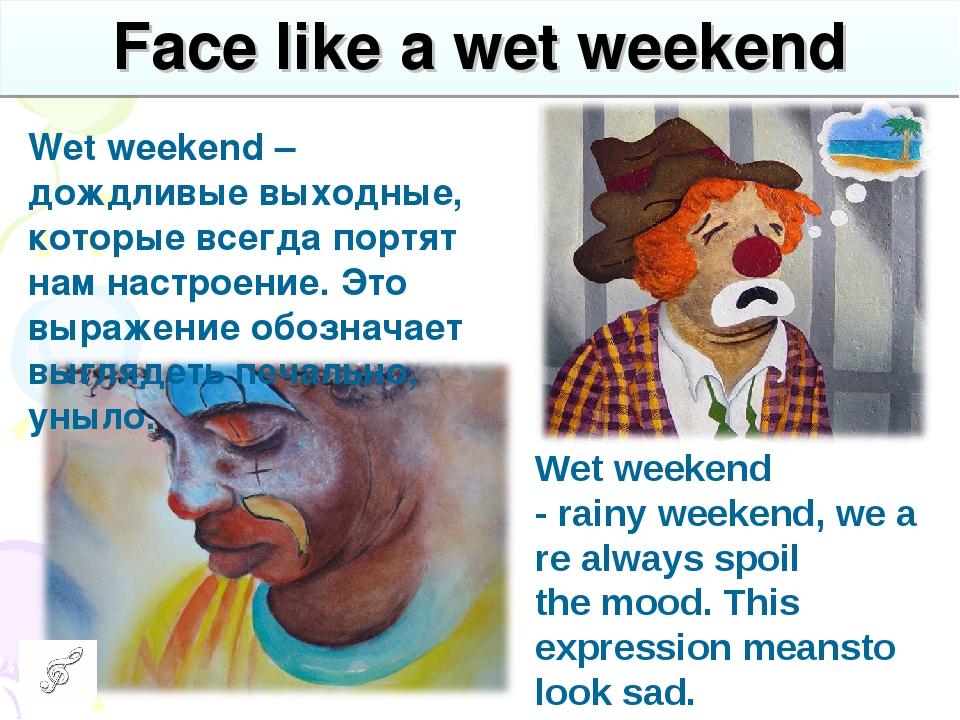 Face like a wet weekend Wet weekend – дождливые выходные, которые всегда порт...