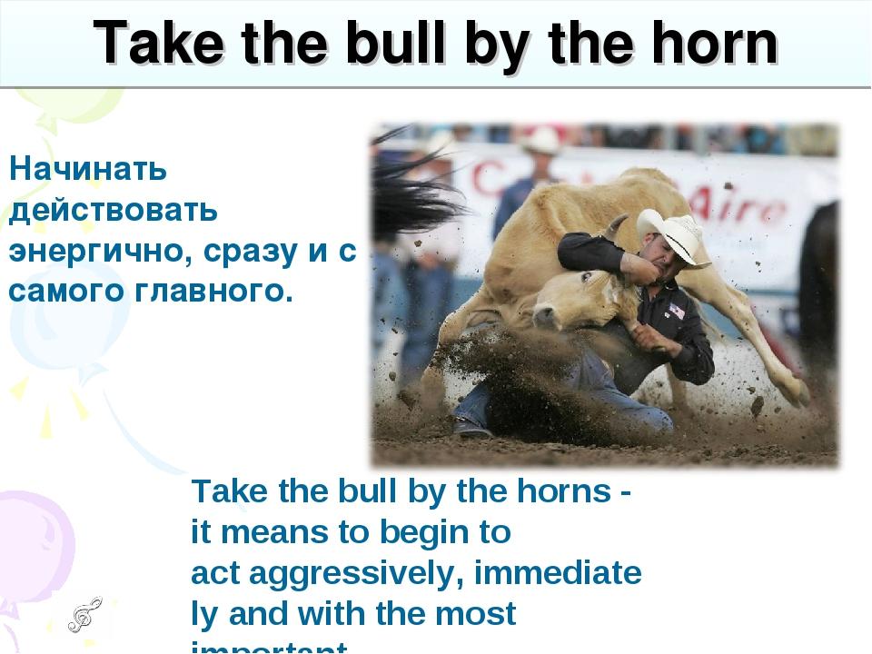 Take the bull by the horn Начинать действовать энергично, сразу и с самого...