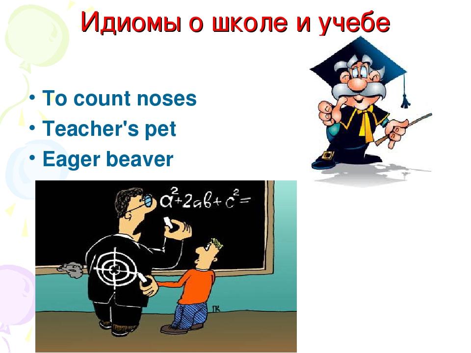 Идиомы о школе и учебе To count noses Teacher's pet Eager beaver