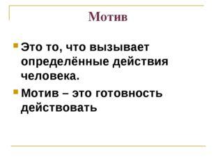 Мотив Это то, что вызывает определённые действия человека. Мотив – это готовн