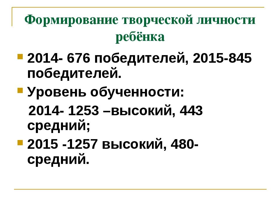 Формирование творческой личности ребёнка 2014- 676 победителей, 2015-845 побе...