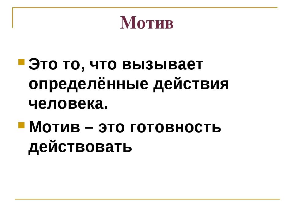 Мотив Это то, что вызывает определённые действия человека. Мотив – это готовн...