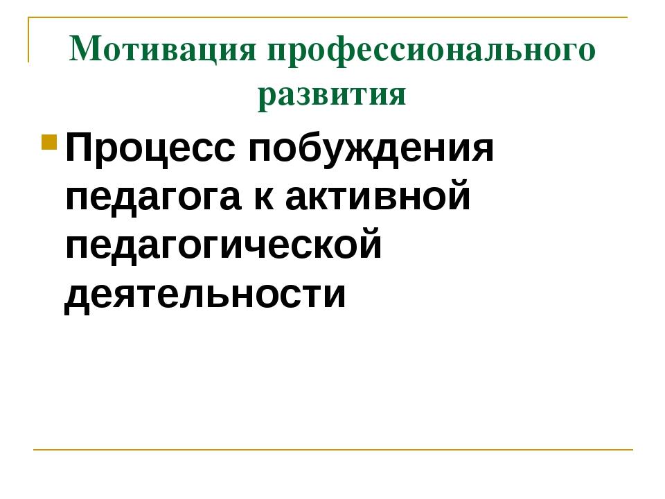 Мотивация профессионального развития Процесс побуждения педагога к активной п...