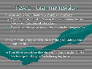 Task 2 Grammar revision Give advice to your friend. Use should or shouldn't.