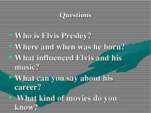 Questions Who is Elvis Presley? Where and when was he born? What influenced E