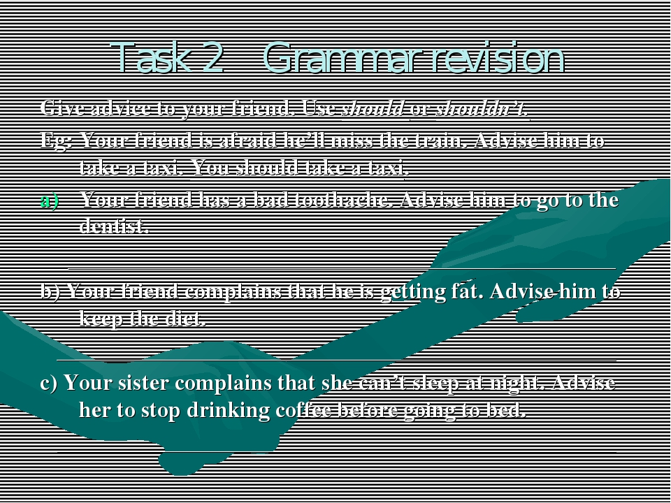 Task 2 Grammar revision Give advice to your friend. Use should or shouldn't....