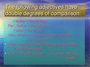 The following adjectives have double degrees of comparison: / farther – the f