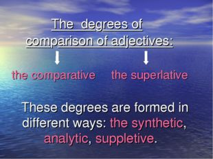 The degrees of comparison of adjectives: the comparative the superlative The