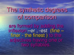 The synthetic degrees of comparison are formed by adding the inflexion –er ,