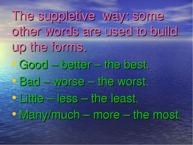 The suppletive way: some other words are used to build up the forms. Good – b...