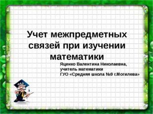 Учет межпредметных связей при изучении математики Яценко Валентина Николаевна