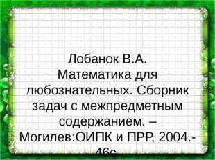 Лобанок В.А. Математика для любознательных. Сборник задач с межпредметным со