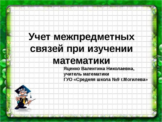 Учет межпредметных связей при изучении математики Яценко Валентина Николаевна...