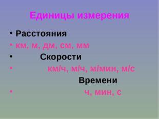 Единицы измерения Расстояния км, м, дм, см, мм Скорости км/ч, м/ч, м/мин, м/с