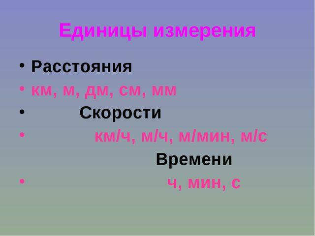 Единицы измерения Расстояния км, м, дм, см, мм Скорости км/ч, м/ч, м/мин, м/с...