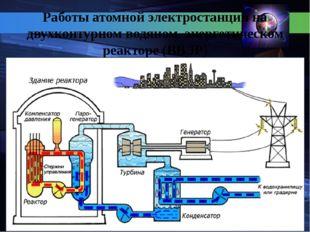 Работы атомной электростанции на двухконтурном водяном энергетическом реакто