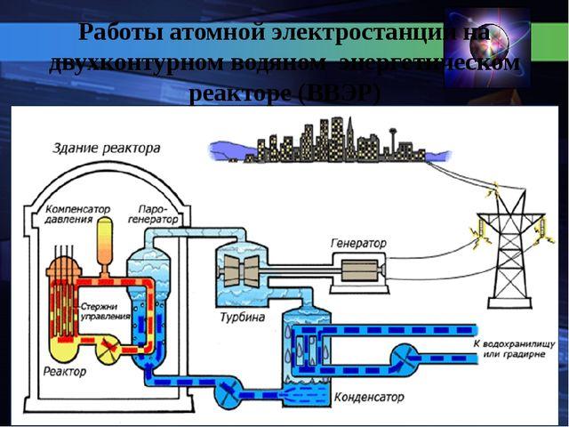 Работы атомной электростанции на двухконтурном водяном энергетическом реакто...