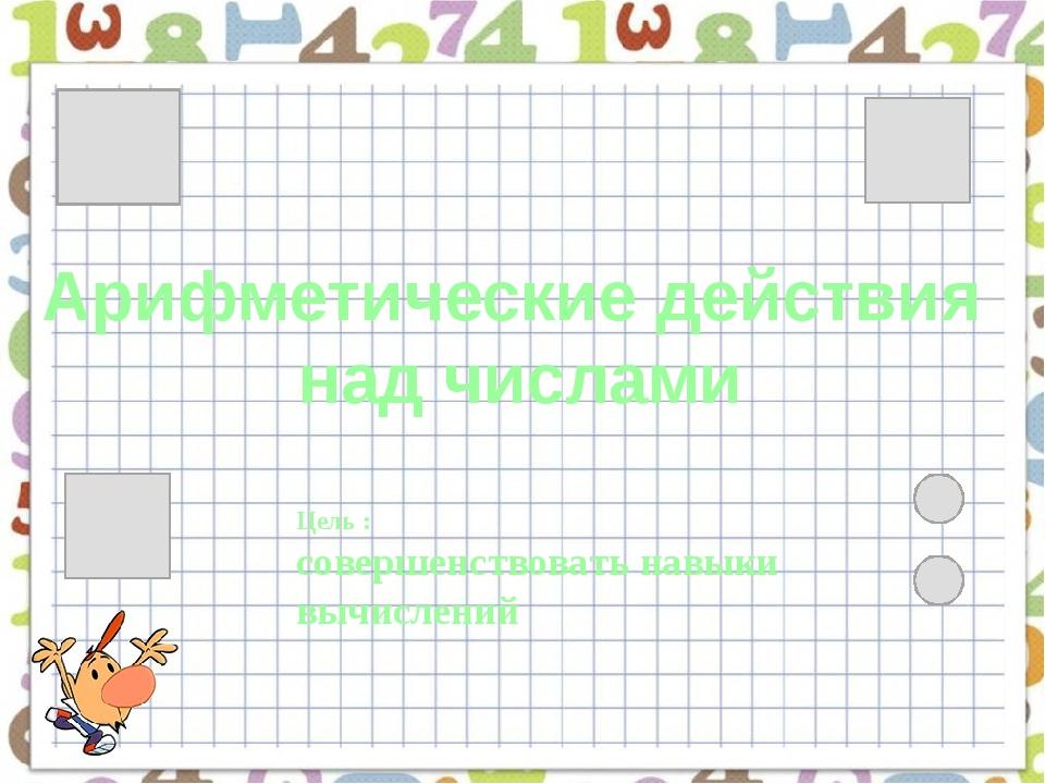 Арифметические действия над числами Цель : совершенствовать навыки вычислений