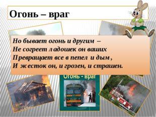 Огонь – враг Но бывает огонь и другим – Не согреет ладошек он ваших Превращае