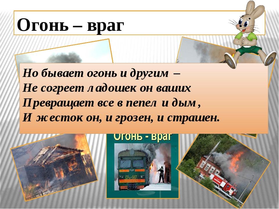 Огонь – враг Но бывает огонь и другим – Не согреет ладошек он ваших Превращае...