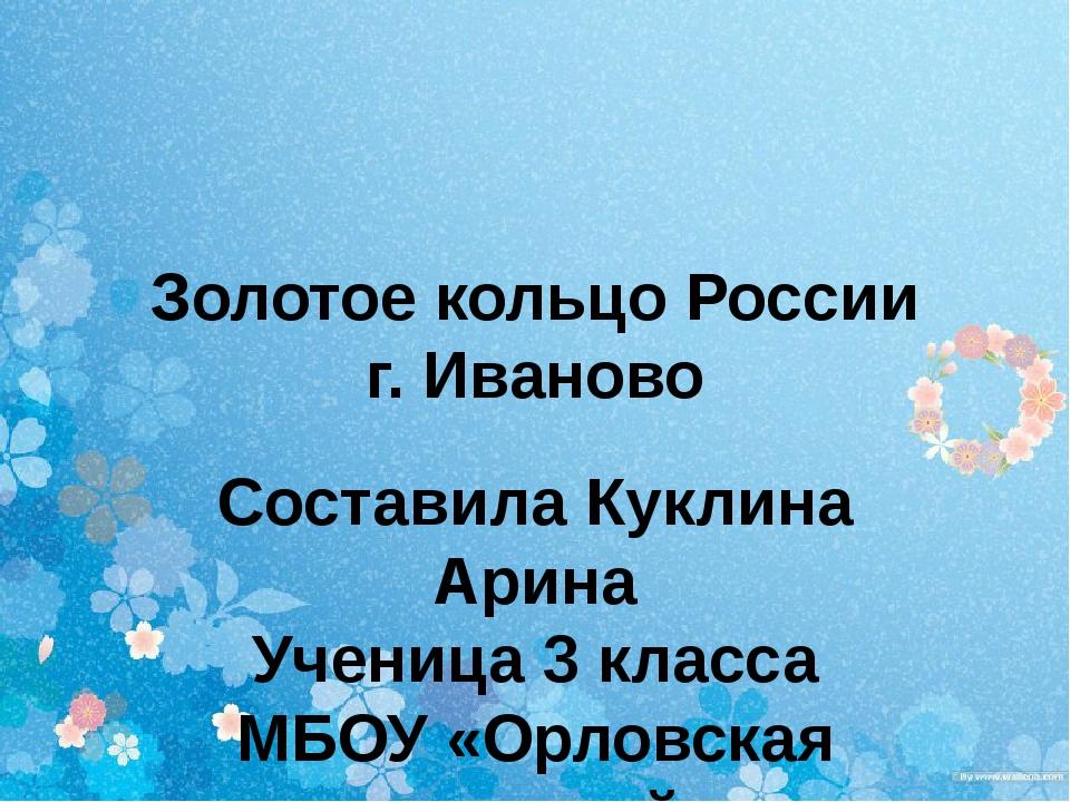 Золотое кольцо России г. Иваново Составила Куклина Арина Ученица 3 класса МБО...