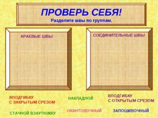 ПРОВЕРЬ СЕБЯ! Разделите швы по группам. КРАЕВЫЕ ШВЫ СОЕДИНИТЕЛЬНЫЕ ШВЫ ВПОДГИ