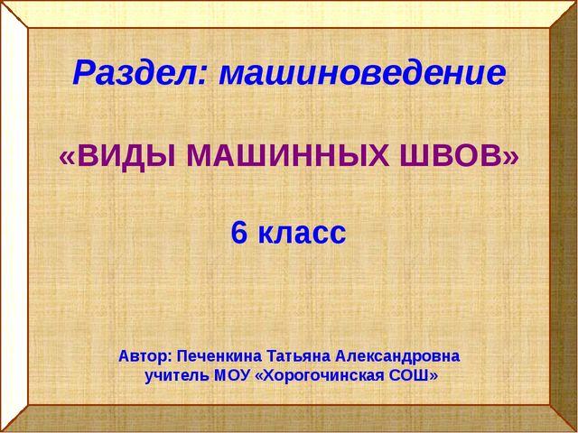 Раздел: машиноведение «ВИДЫ МАШИННЫХ ШВОВ» 6 класс Автор: Печенкина Татьяна А...