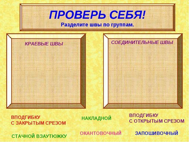 ПРОВЕРЬ СЕБЯ! Разделите швы по группам. КРАЕВЫЕ ШВЫ СОЕДИНИТЕЛЬНЫЕ ШВЫ ВПОДГИ...