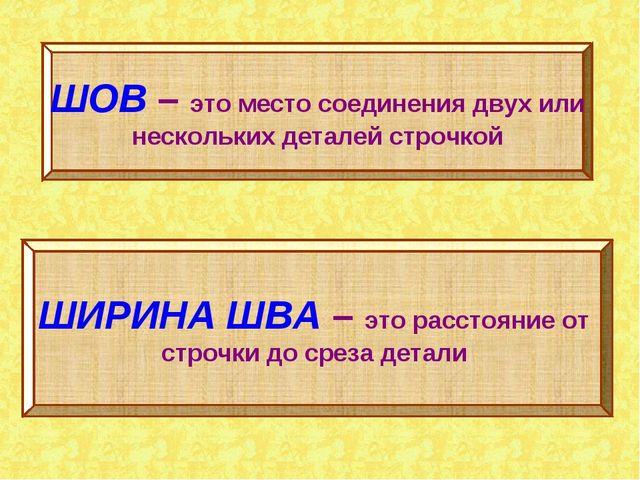 ШОВ – это место соединения двух или нескольких деталей строчкой ШИРИНА ШВА –...