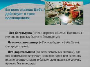 Во всех сказках Баба Яга действует в трех воплощениях: Яга-богатырша («Иван-ц
