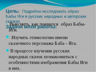 Цель: Подробно исследовать образ Бабы Яги в русских народных и авторских сказ