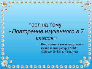 тест на тему «Повторение изученного в 7 классе» Подготовила учитель русского