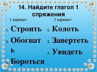 14. Найдите глагол 1 спряжения Строить Обогнать Бороться 2 вариант Колоть Зав