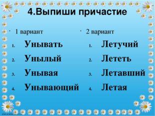4.Выпиши причастие 1 вариант Унывать Унылый Унывая Унывающий 2 вариант Летучи